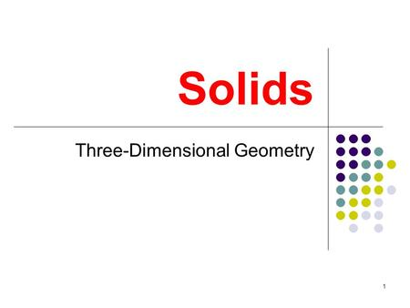 1 Solids Three-Dimensional Geometry. 2 Prisms A prism is a three-dimensional solid with two congruent and parallel polygons called the bases. The lateral.