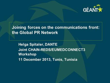 Joining forces on the communications front : the Global PR Network Helga Spitaler, DANTE Joint CHAIN-REDS/EUMEDCONNECT3 Workshop 11 December 2013, Tunis,