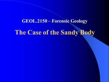 GEOL.2150 – Forensic Geology The Case of the Sandy Body.