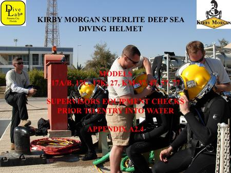 KIRBY MORGAN SUPERLITE DEEP SEA DIVING HELMET MODELS 17A/B, 17C, 17K, 27, KM-37, 47, 57, 77 SUPERVISORS EQUIPMENT CHECKS PRIOR TO ENTRY INTO WATER APPENDIX.
