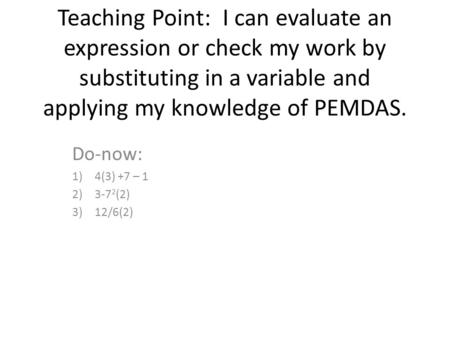 Teaching Point: I can evaluate an expression or check my work by substituting in a variable and applying my knowledge of PEMDAS. Do-now: 1)4(3) +7 – 1.