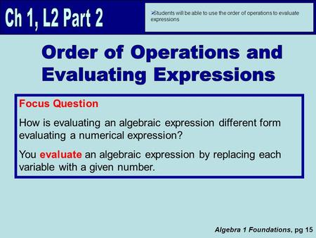  Students will be able to use the order of operations to evaluate expressions Focus Question How is evaluating an algebraic expression different form.