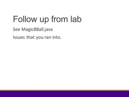 Follow up from lab See Magic8Ball.java Issues that you ran into.