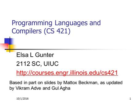 10/1/20161 Programming Languages and Compilers (CS 421) Elsa L Gunter 2112 SC, UIUC  Based in part on slides by Mattox.