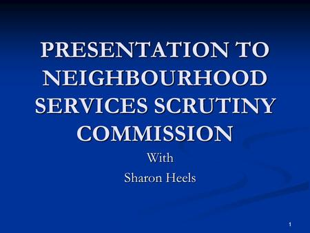 1 PRESENTATION TO NEIGHBOURHOOD SERVICES SCRUTINY COMMISSION With Sharon Heels.