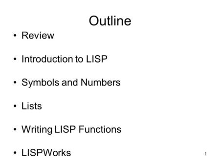 1 Outline Review Introduction to LISP Symbols and Numbers Lists Writing LISP Functions LISPWorks.