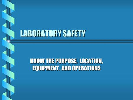 LABORATORY SAFETY KNOW THE PURPOSE, LOCATION, EQUIPMENT, AND OPERATIONS.