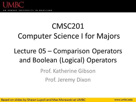 CMSC201 Computer Science I for Majors Lecture 05 – Comparison Operators and Boolean (Logical) Operators Prof. Katherine Gibson Prof. Jeremy.