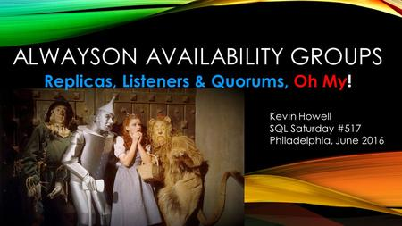 ALWAYSON AVAILABILITY GROUPS Replicas, Listeners & Quorums, Oh My! Kevin Howell SQL Saturday #517 Philadelphia, June 2016.