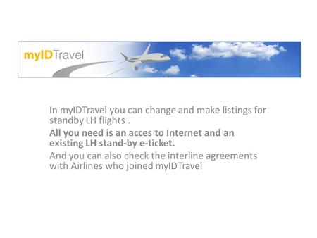 In myIDTravel you can change and make listings for standby LH flights. All you need is an acces to Internet and an existing LH stand-by e-ticket. And you.