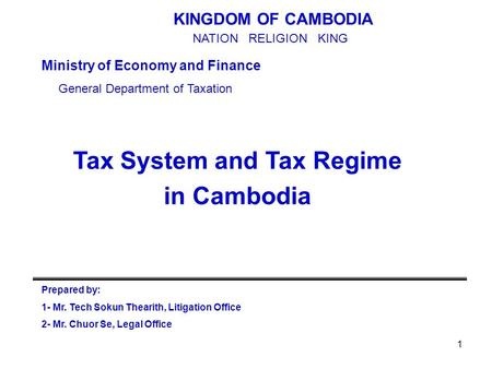 1 Tax System and Tax Regime in Cambodia KINGDOM OF CAMBODIA Ministry of Economy and Finance General Department of Taxation Prepared by: 1- Mr. Tech Sokun.