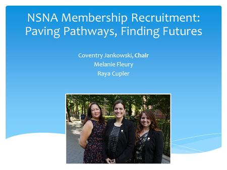 Coventry Jankowski, Chair Melanie Fleury Raya Cupler NSNA Membership Recruitment: Paving Pathways, Finding Futures.