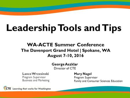 WA-ACTE Summer Conference The Davenport Grand Hotel | Spokane, WA August 7-10, 2016 Leadership Tools and Tips Lance Wrzesinski Program Supervisor Business.