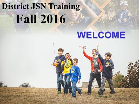WELCOME District JSN Training Fall 2016. Tonight's Agenda Introductions / Welcome (Sometimes – District Profile) Growing Your Pack Planning for a Good.