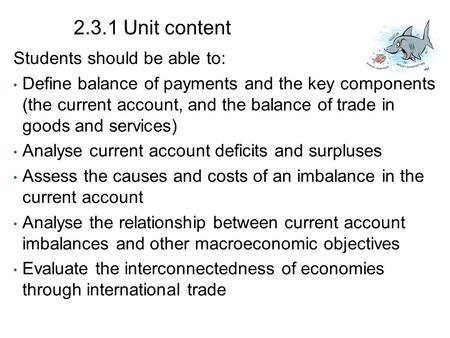 2.3.1 Unit content Students should be able to: Define balance of payments and the key components (the current account, and the balance of trade in goods.