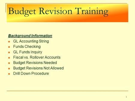 Budget Revision Training Background Information GL Accounting String Funds Checking GL Funds Inquiry Fiscal vs. Rollover Accounts Budget Revisions Needed.