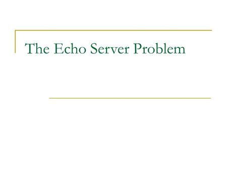 The Echo Server Problem. Contents  Basic Networking Concepts  The Echo Server Problem.