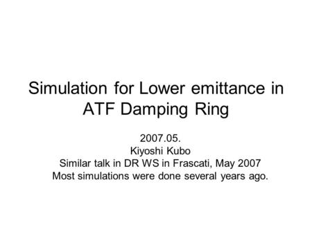 Simulation for Lower emittance in ATF Damping Ring 2007.05. Kiyoshi Kubo Similar talk in DR WS in Frascati, May 2007 Most simulations were done several.