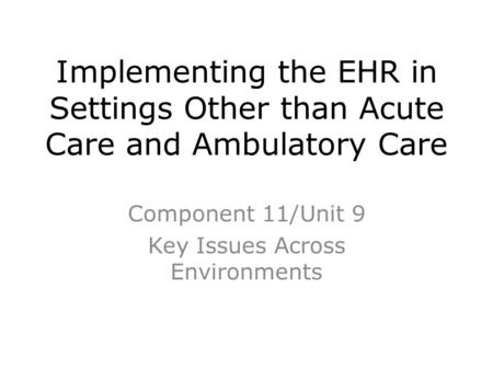 Implementing the EHR in Settings Other than Acute Care and Ambulatory Care Component 11/Unit 9 Key Issues Across Environments.