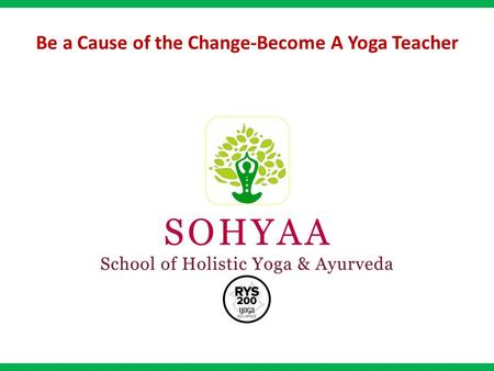 Be a Cause of the Change-Become A Yoga Teacher. Promoting the concept of holistic living through Yoga and Ayurveda. Providing intensive teacher training.
