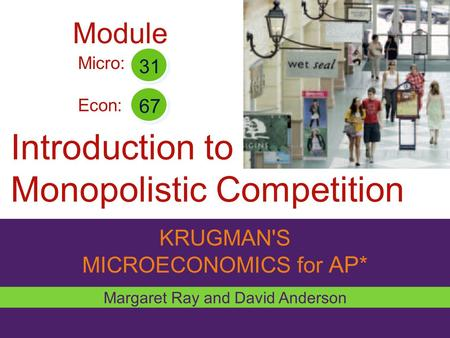 KRUGMAN'S MICROECONOMICS for AP* Introduction to Monopolistic Competition Margaret Ray and David Anderson Micro: Econ: 31 67 Module.