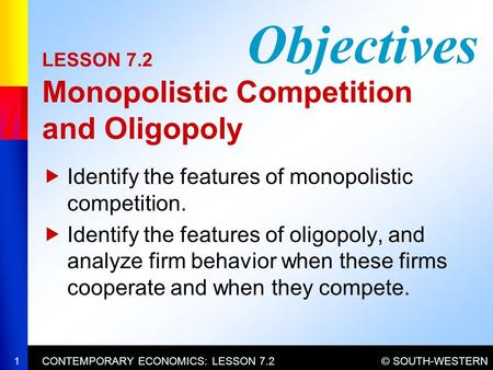 © SOUTH-WESTERNCONTEMPORARY ECONOMICS: LESSON 7.21 LESSON 7.2 Monopolistic Competition and Oligopoly  Identify the features of monopolistic competition.