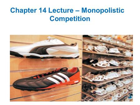 Chapter 14 Lecture – Monopolistic Competition. Monopolistic Competition Large Number of Firms The presence of a large number of firms in the market implies: