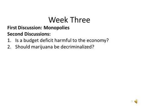 Week Three First Discussion: Monopolies Second Discussions: 1.Is a budget deficit harmful to the economy? 2.Should marijuana be decriminalized? 1.