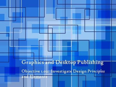 Graphics and Desktop Publishing Objective 1.02: Investigate Design Principles and Elements.