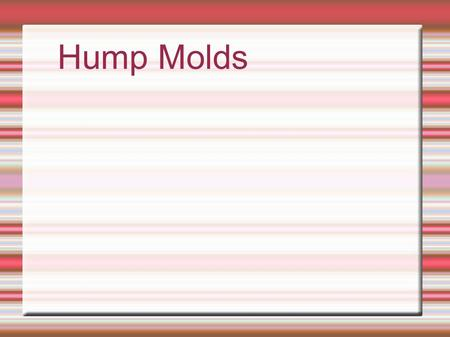 Hump Molds.  Drape mold  A form on which a piece of plastic material can be shaped  Types:  Hump, slump and press.