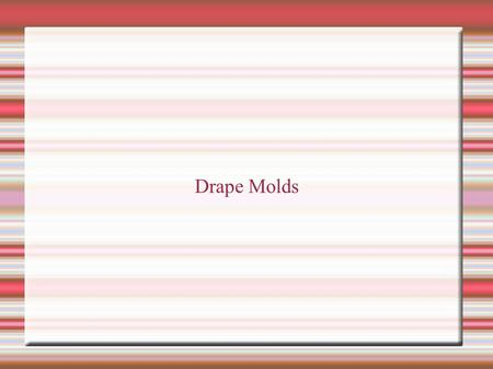 Drape Molds. Drape mold A form on which a piece of plastic material can be shaped Types: Hump, slump and press.