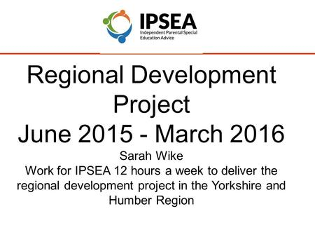 Regional Development Project June 2015 - March 2016 Sarah Wike Work for IPSEA 12 hours a week to deliver the regional development project in the Yorkshire.