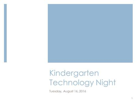 Kindergarten Technology Night Tuesday, August 16, 2016 1.