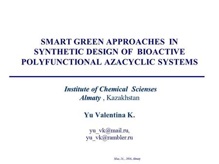 Institute of Chemical Scienses Almaty SMART GREEN APPROACHES IN SYNTHETIC DESIGN OF BIOACTIVE POLYFUNCTIONAL AZACYCLIC SYSTEMS Institute of Chemical Scienses.