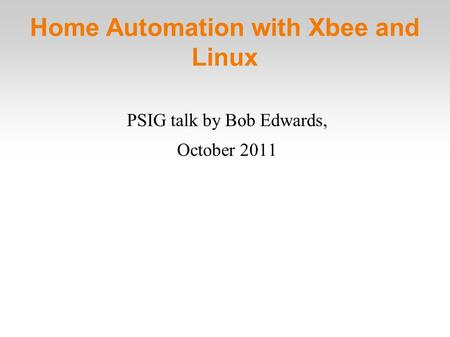 Home Automation with Xbee and Linux PSIG talk by Bob Edwards, October 2011.