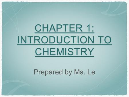 CHAPTER 1: INTRODUCTION TO CHEMISTRY Prepared by Ms. Le.