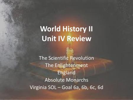 World History II Unit IV Review The Scientific Revolution The Enlightenment England Absolute Monarchs Virginia SOL – Goal 6a, 6b, 6c, 6d.