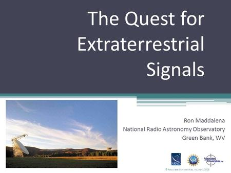The Quest for Extraterrestrial Signals Ron Maddalena National Radio Astronomy Observatory Green Bank, WV © Associated Universities, Inc; April/2016.