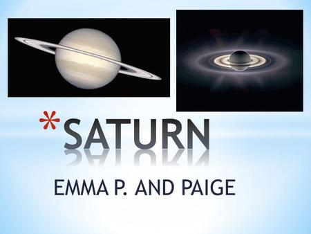 EMMA P. AND PAIGE * Saturn is completely made of gas. * Saturn is the sixth planet in line from the sun.