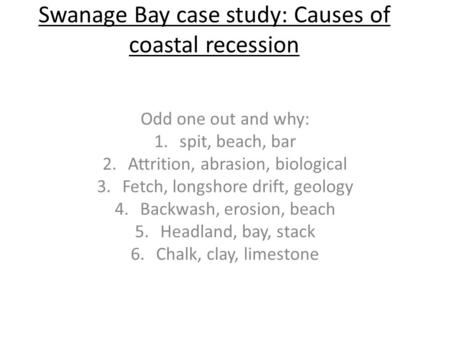 Swanage Bay case study: Causes of coastal recession Odd one out and why: 1.spit, beach, bar 2.Attrition, abrasion, biological 3.Fetch, longshore drift,