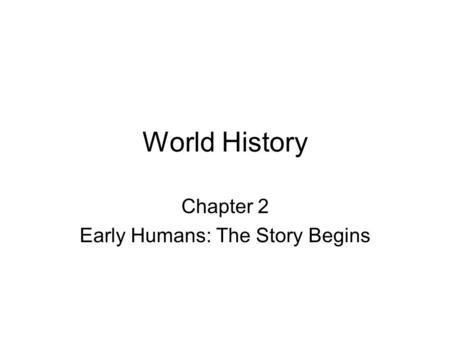 World History Chapter 2 Early Humans: The Story Begins.