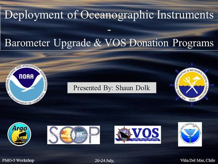 Presented By: Shaun Dolk PMO-5 Workshop 20-24 July, 2015 Viña Del Mar, Chile Deployment of Oceanographic Instruments - Barometer Upgrade & VOS Donation.