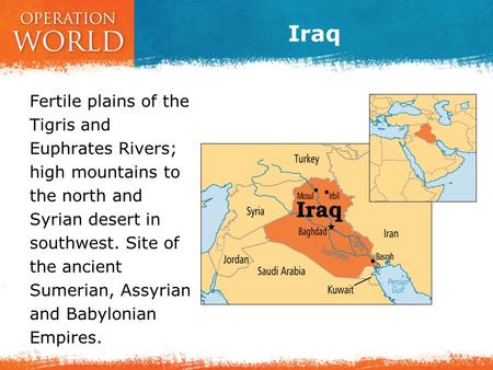 Iraq Fertile plains of the Tigris and Euphrates Rivers; high mountains to the north and Syrian desert in southwest. Site of the ancient Sumerian, Assyrian.