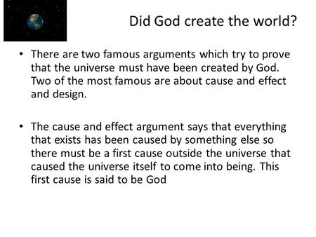 Did God create the world? There are two famous arguments which try to prove that the universe must have been created by God. Two of the most famous are.