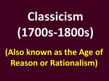 Classicism (1700s-1800s) (Also known as the Age of Reason or Rationalism)