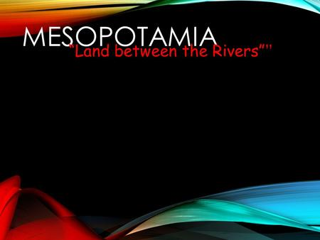 "MESOPOTAMIA ""Land between the Rivers"" "". The Ancient Fertile Crescent ""The Cradle of Civilization"""