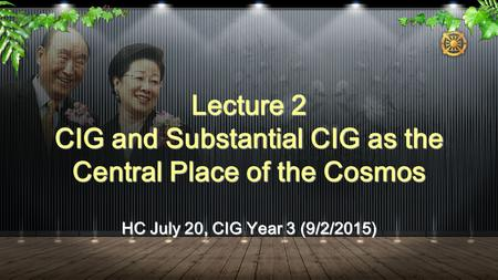 HC July 20, CIG Year 3 (9/2/2015) Lecture 2 CIG and Substantial CIG as the Central Place of the Cosmos.