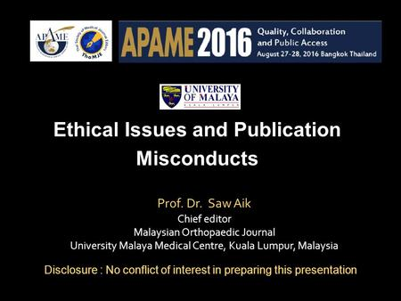 Prof. Dr. Saw Aik Chief editor Malaysian Orthopaedic Journal University Malaya Medical Centre, Kuala Lumpur, Malaysia Ethical Issues and Publication Misconducts.