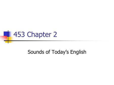 453 Chapter 2 Sounds of Today's English. Making Consonants Place of articulation Where you make a sound Illustration page 23 Manner of articulation How.