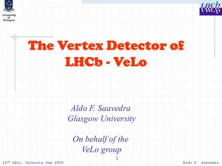 12 th LECC, Valencia Sep 2006Aldo F. Saavedra 1 The Vertex Detector of LHCb - VeLo Aldo F. Saavedra Glasgow University On behalf of the VeLo group.